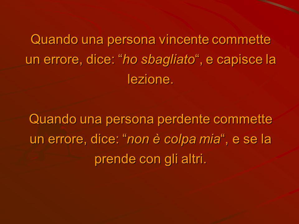 Quando una persona vincente commette un errore, dice: ho sbagliato, e capisce la lezione.
