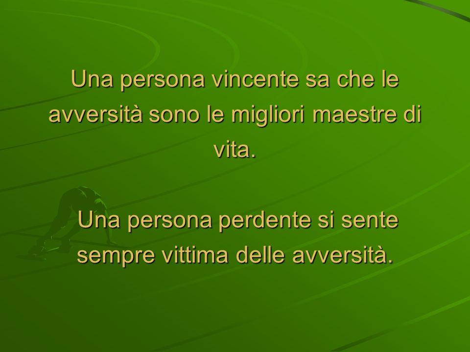 Una persona vincente sa che le avversità sono le migliori maestre di vita.