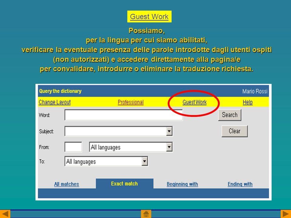 Guest Work Possiamo, per la lingua per cui siamo abilitati, verificare la eventuale presenza delle parole introdotte dagli utenti ospiti (non autorizzati) e accedere direttamente alla pagina/e per convalidare, introdurre o eliminare la traduzione richiesta.