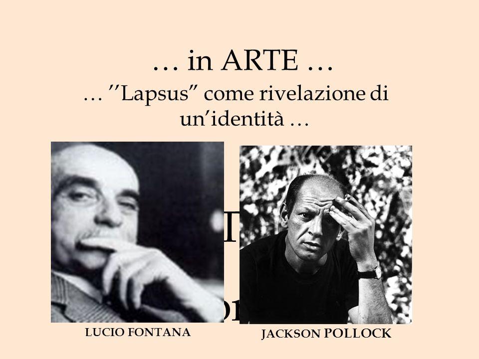 … in ARTE … … Lapsus come rivelazione di unidentità … LUCIO FONTANA JACKSON POLLOCK..