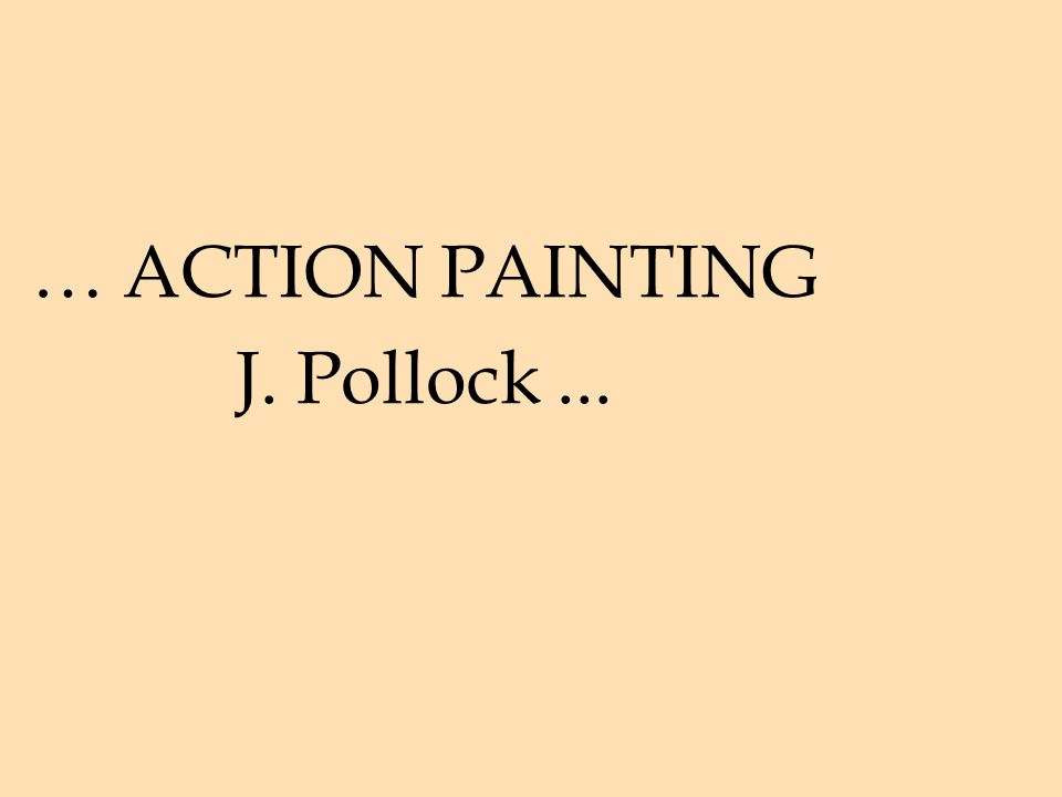 … ACTION PAINTING J. Pollock...