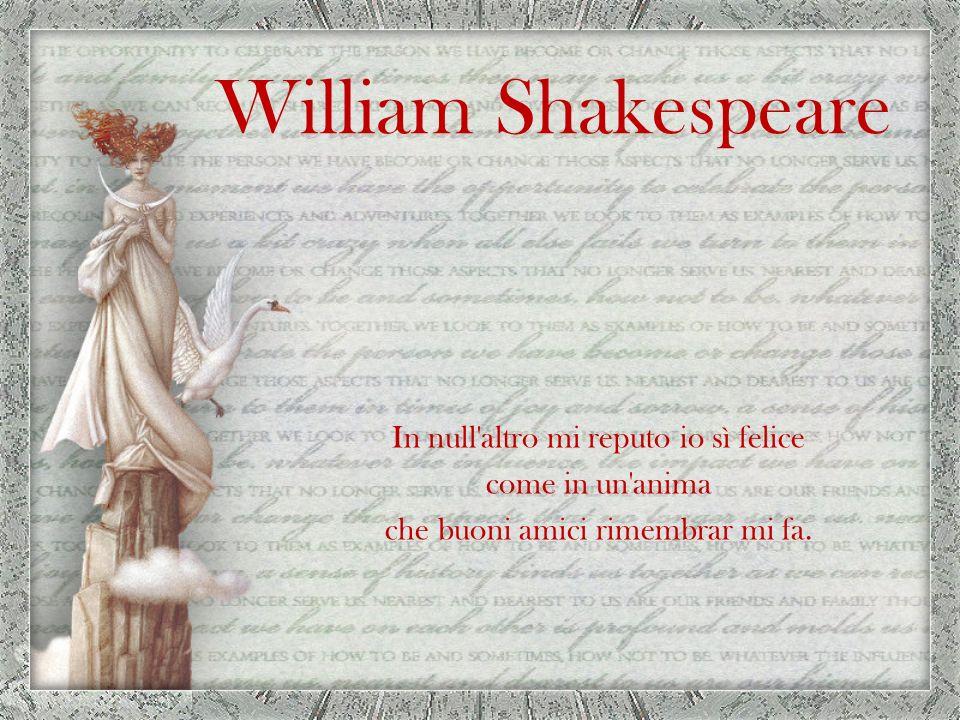 William Shakespeare In null altro mi reputo io sì felice come in un anima che buoni amici rimembrar mi fa.