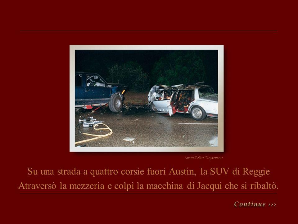 Su una strada a quattro corsie fuori Austin, la SUV di Reggie Atraversò la mezzeria e colpì la macchina di Jacqui che si ribaltò. Austin Police Depart