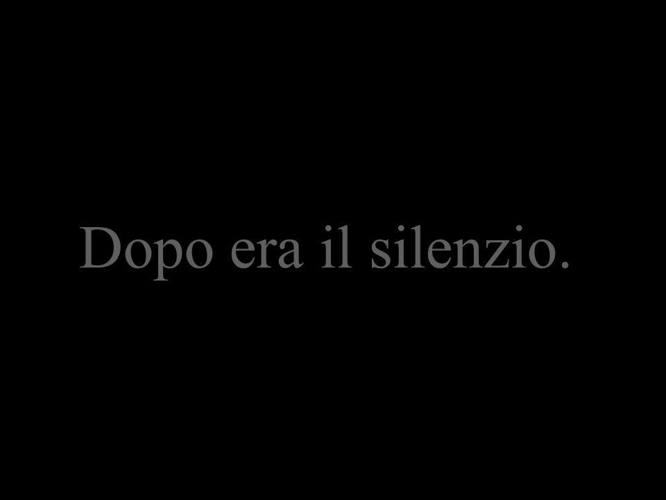 Dopo era il silenzio.