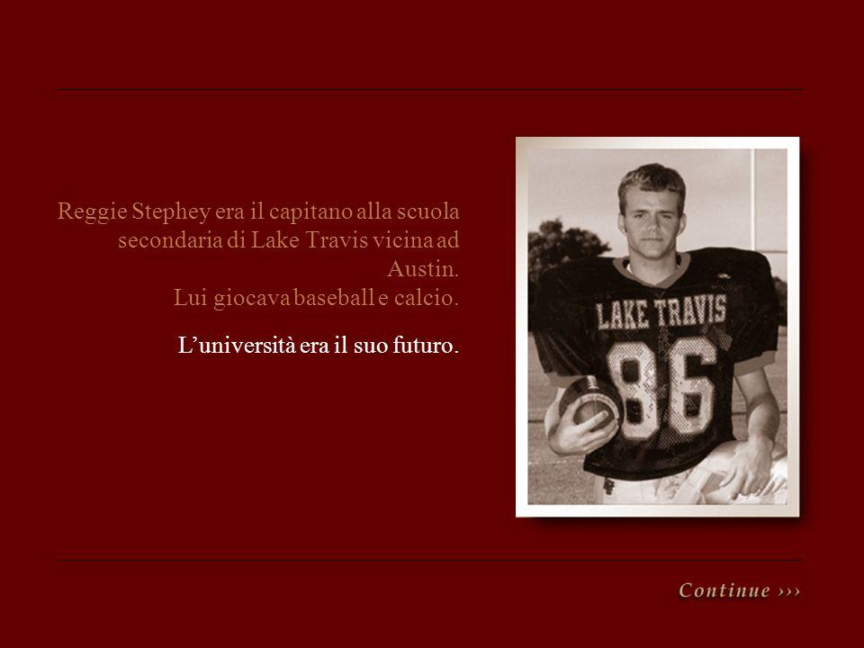 Reggie Stephey era il capitano alla scuola secondaria di Lake Travis vicina ad Austin. Lui giocava baseball e calcio. Luniversità era il suo futuro.