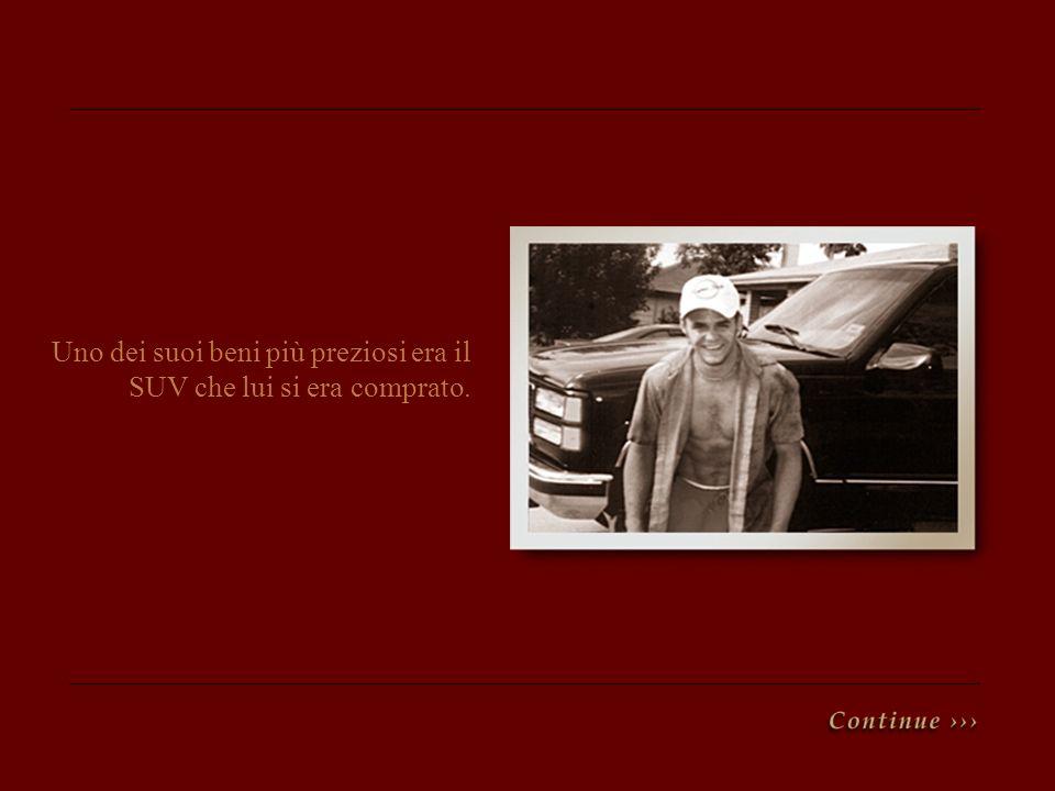 Uno dei suoi beni più preziosi era il SUV che lui si era comprato.