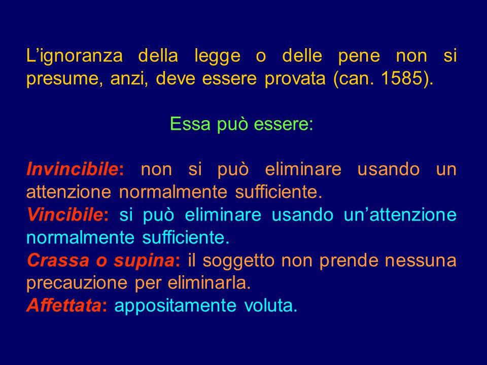 Lignoranza della legge o delle pene non si presume, anzi, deve essere provata (can. 1585). Essa può essere: Invincibile: non si può eliminare usando u