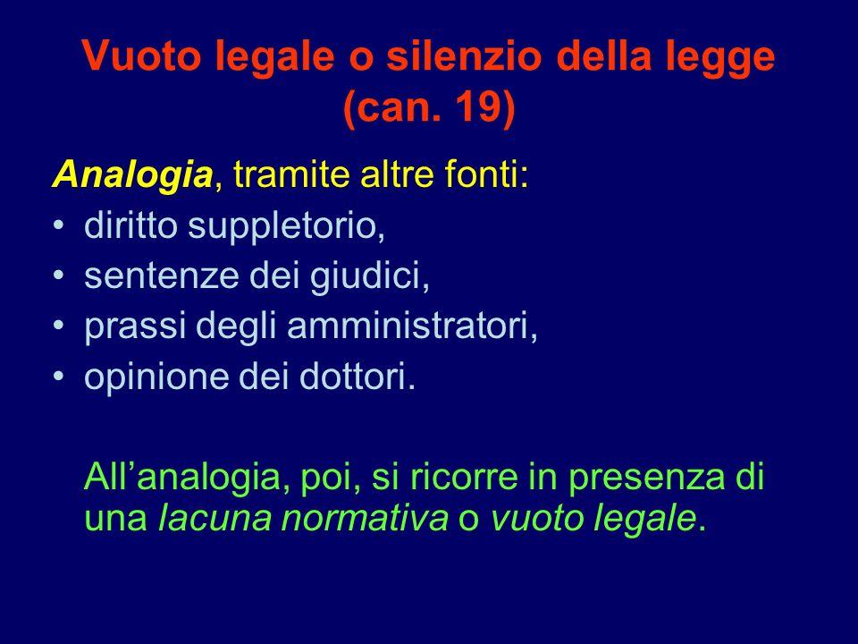 Vuoto legale o silenzio della legge (can. 19) Analogia, tramite altre fonti: diritto suppletorio, sentenze dei giudici, prassi degli amministratori, o