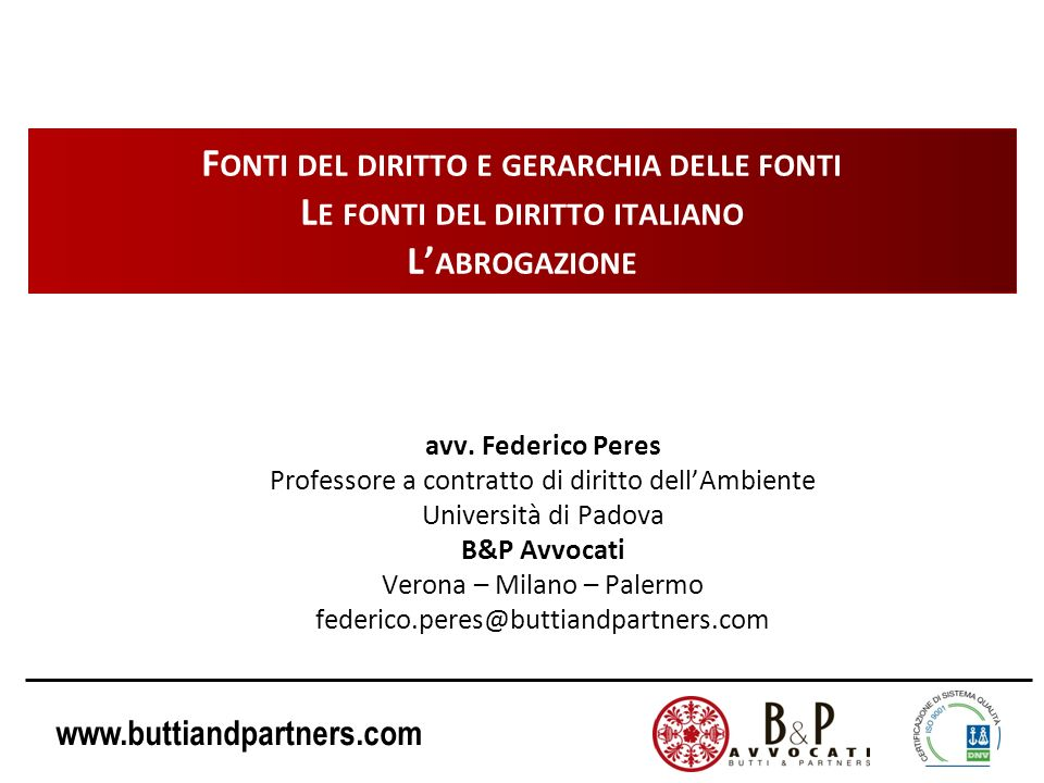 www.buttiandpartners.com F ONTI DEL DIRITTO E GERARCHIA DELLE FONTI L E FONTI DEL DIRITTO ITALIANO L ABROGAZIONE avv. Federico Peres Professore a cont