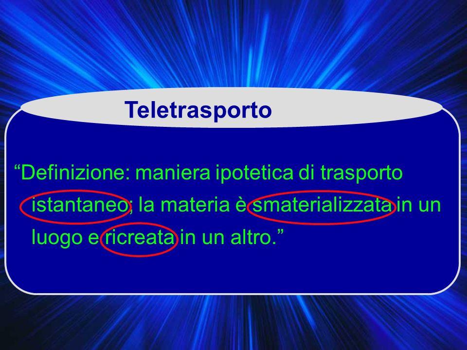 Teletrasporto Definizione: maniera ipotetica di trasporto istantaneo; la materia è smaterializzata in un luogo e ricreata in un altro.