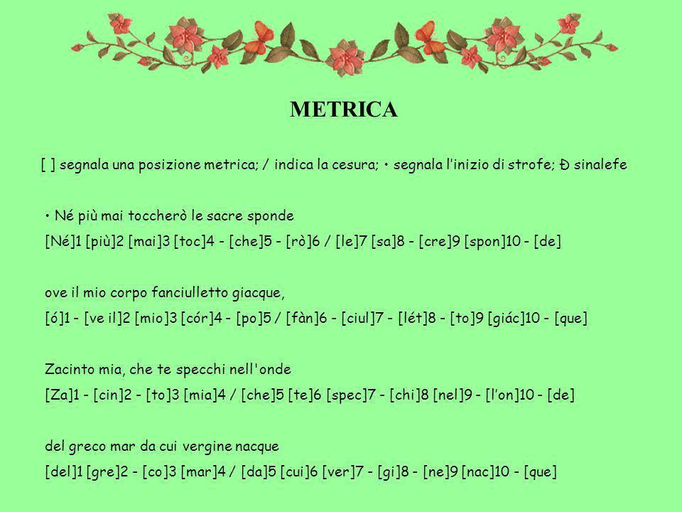 METRICA [ ] segnala una posizione metrica; / indica la cesura; segnala linizio di strofe; Ð sinalefe Né più mai toccherò le sacre sponde [Né]1 [più]2 [mai]3 [toc]4 - [che]5 - [rò]6 / [le]7 [sa]8 - [cre]9 [spon]10 - [de] ove il mio corpo fanciulletto giacque, [ó]1 - [ve il]2 [mio]3 [cór]4 - [po]5 / [fàn]6 - [ciul]7 - [lét]8 - [to]9 [giác]10 - [que] Zacinto mia, che te specchi nell onde [Za]1 - [cin]2 - [to]3 [mia]4 / [che]5 [te]6 [spec]7 - [chi]8 [nel]9 - [lon]10 - [de] del greco mar da cui vergine nacque [del]1 [gre]2 - [co]3 [mar]4 / [da]5 [cui]6 [ver]7 - [gi]8 - [ne]9 [nac]10 - [que]