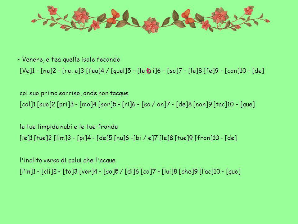 Venere, e fea quelle isole feconde Ð [Ve]1 - [ne]2 - [re, e]3 [fea]4 / [quel]5 - [le Ð i]6 - [so]7 - [le]8 [fe]9 - [con]10 - [de] col suo primo sorriso, onde non tacque [col]1 [suo]2 [pri]3 - [mo]4 [sor]5 - [ri]6 - [so / on]7 - [de]8 [non]9 [tac]10 - [que] le tue limpide nubi e le tue fronde [le]1 [tue]2 [lim]3 - [pi]4 - [de]5 [nu]6 -[bi / e]7 [le]8 [tue]9 [fron]10 - [de] l inclito verso di colui che l acque [lin]1 - [cli]2 - [to]3 [ver]4 - [so]5 / [di]6 [co]7 - [lui]8 [che]9 [lac]10 - [que]