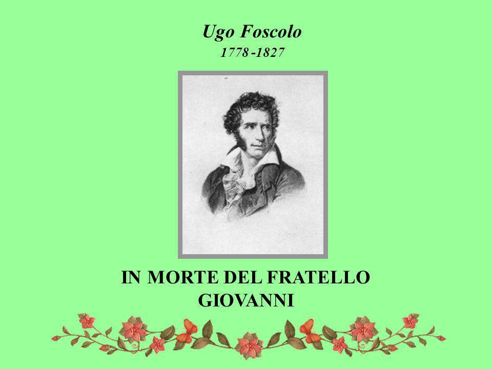 Ugo Foscolo 1778 -1827 IN MORTE DEL FRATELLO GIOVANNI