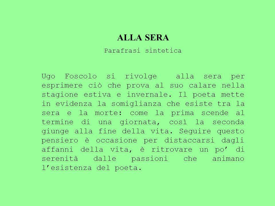 ALLA SERA Parafrasi sintetica Ugo Foscolo si rivolge alla sera per esprimere ciò che prova al suo calare nella stagione estiva e invernale.