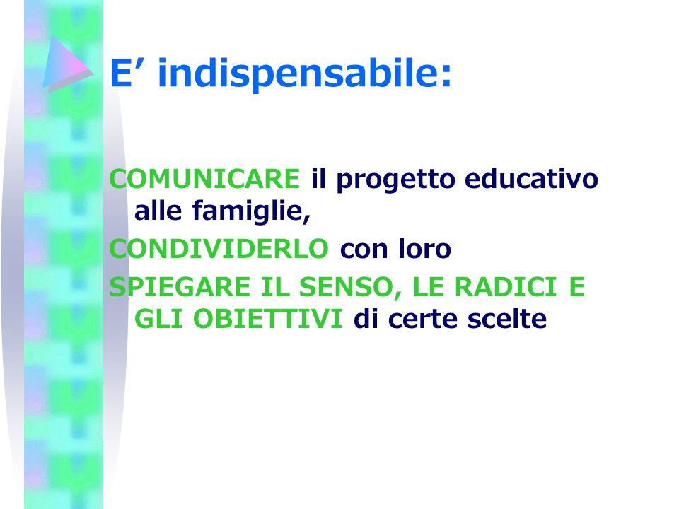 E indispensabile: COMUNICARE il progetto educativo alle famiglie, CONDIVIDERLO con loro SPIEGARE IL SENSO, LE RADICI E GLI OBIETTIVI di certe scelte