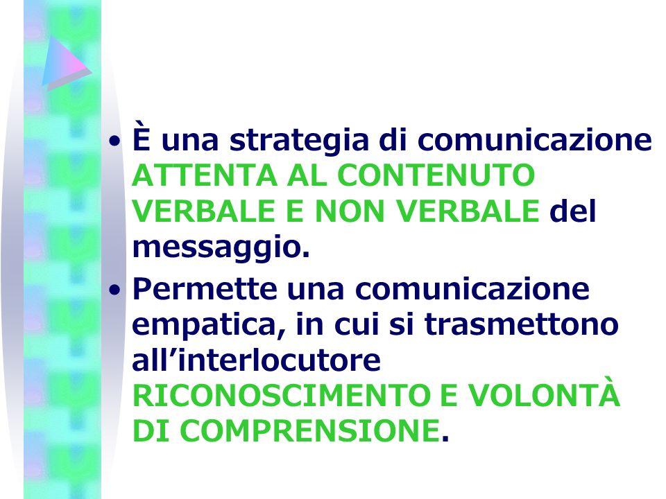 È una strategia di comunicazione ATTENTA AL CONTENUTO VERBALE E NON VERBALE del messaggio. Permette una comunicazione empatica, in cui si trasmettono