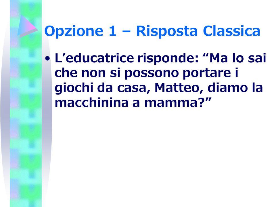 Opzione 1 – Risposta Classica Leducatrice risponde: Ma lo sai che non si possono portare i giochi da casa, Matteo, diamo la macchinina a mamma?