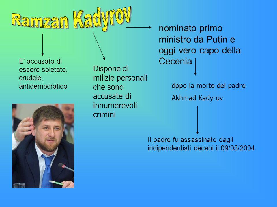 nominato primo ministro da Putin e oggi vero capo della Cecenia Dispone di milizie personali che sono accusate di innumerevoli crimini dopo la morte d