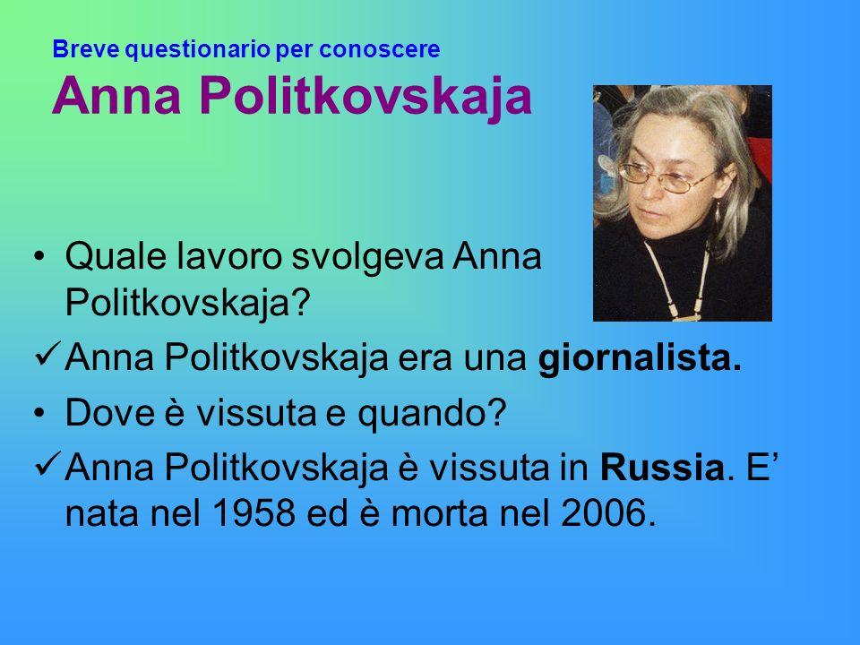 Breve questionario per conoscere Anna Politkovskaja Quale lavoro svolgeva Anna Politkovskaja? Anna Politkovskaja era una giornalista. Dove è vissuta e