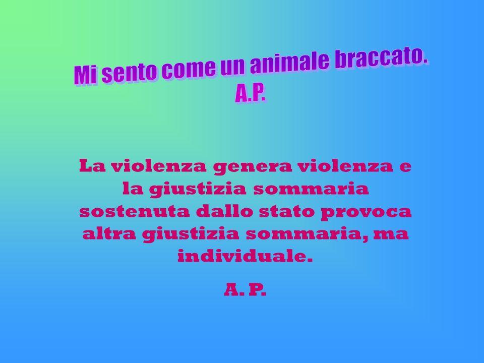 La violenza genera violenza e la giustizia sommaria sostenuta dallo stato provoca altra giustizia sommaria, ma individuale. A. P.
