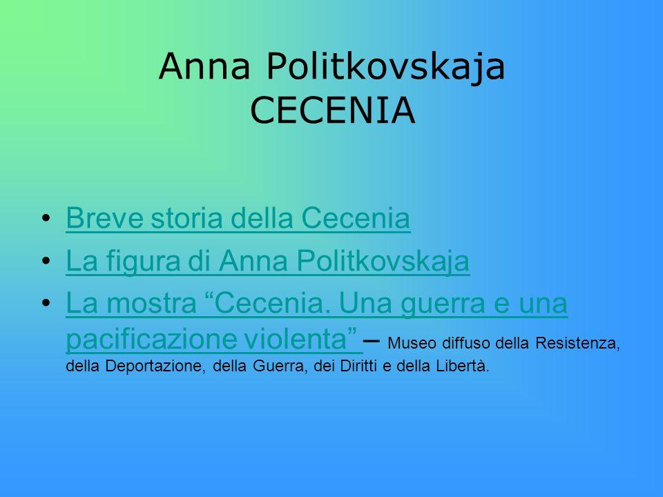 Anna Politkovskaja CECENIA Breve storia della Cecenia La figura di Anna Politkovskaja La mostra Cecenia. Una guerra e una pacificazione violenta – Mus