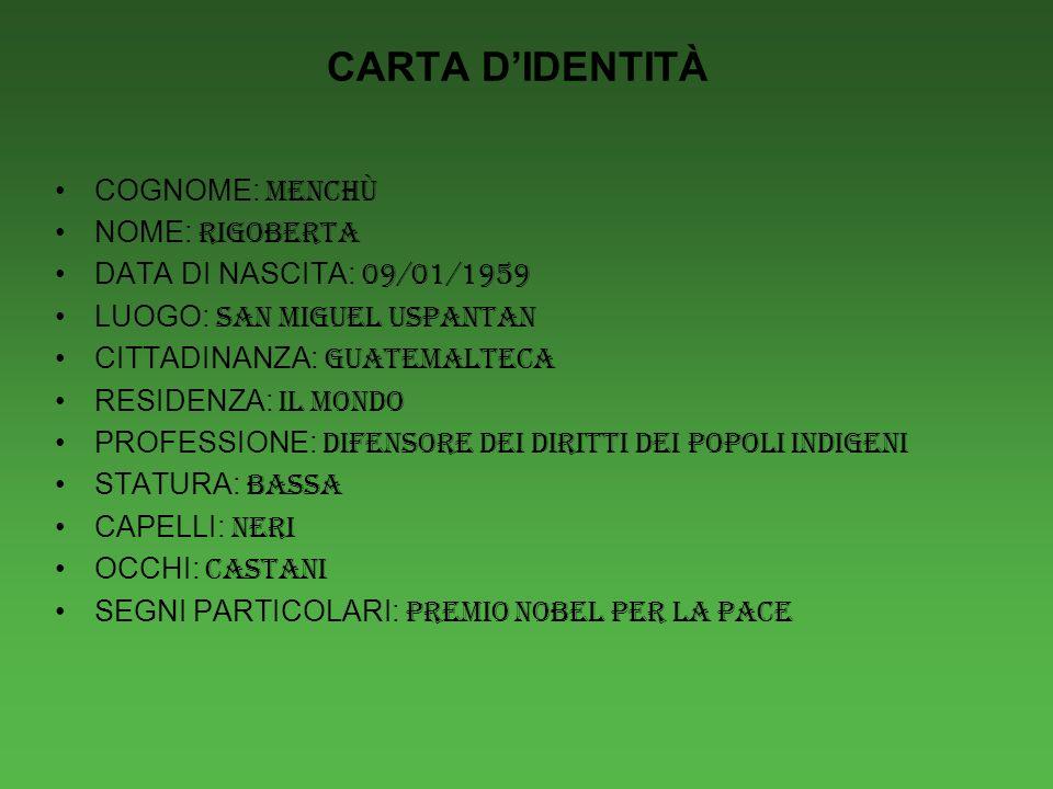 CARTA DIDENTITÀ COGNOME: MENCHÙ NOME: RIGOBERTA DATA DI NASCITA: 09/01/1959 LUOGO: SAN MIGUEL USPANTAN CITTADINANZA: GUATEMALTECA RESIDENZA: IL MONDO