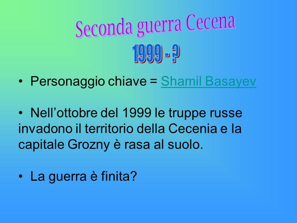 Personaggio chiave = Shamil BasayevShamil Basayev Nellottobre del 1999 le truppe russe invadono il territorio della Cecenia e la capitale Grozny è ras
