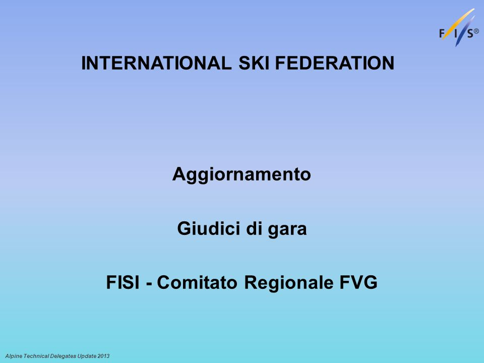Alpine Technical Delegates Update 2013 Aggiornamento Giudici di gara FISI - Comitato Regionale FVG INTERNATIONAL SKI FEDERATION