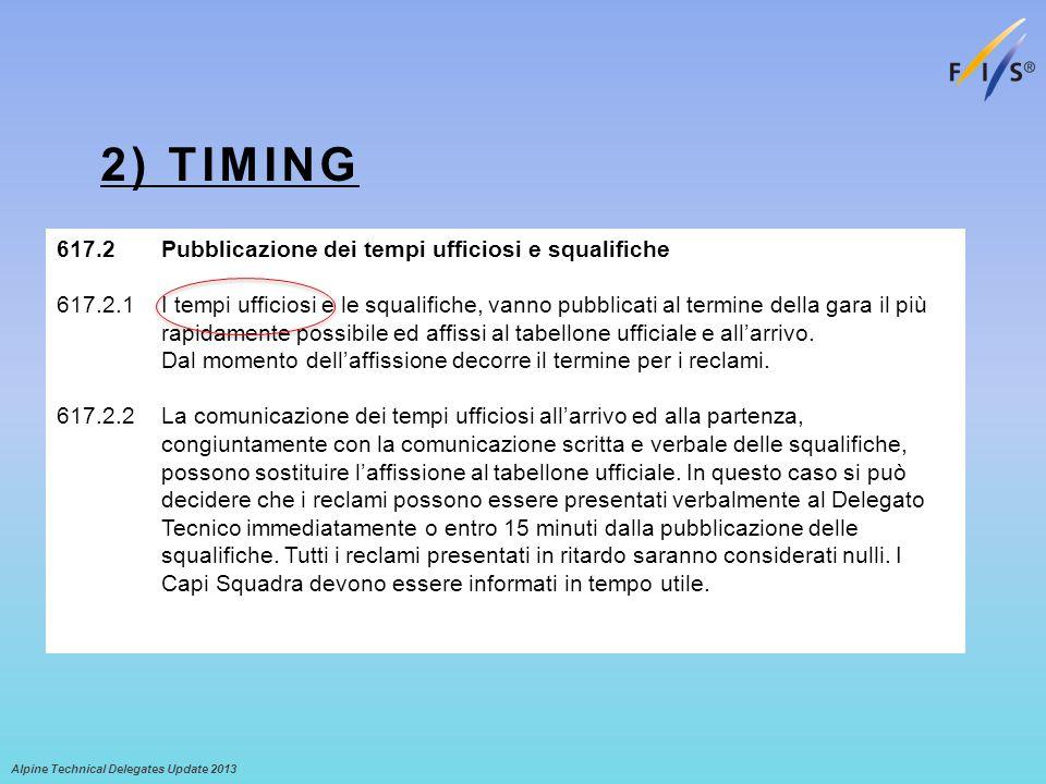 2) TIMING Alpine Technical Delegates Update 2013 617.2 Pubblicazione dei tempi ufficiosi e squalifiche 617.2.1 I tempi ufficiosi e le squalifiche, vanno pubblicati al termine della gara il più rapidamente possibile ed affissi al tabellone ufficiale e allarrivo.