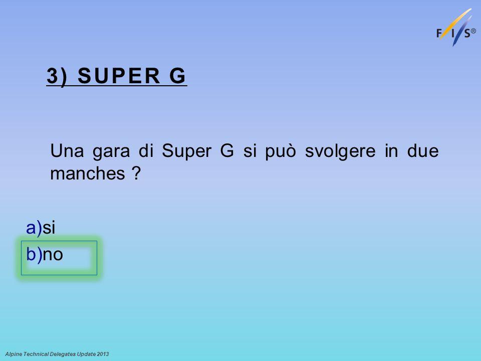 3) SUPER G Una gara di Super G si può svolgere in due manches ? a)si b)no Alpine Technical Delegates Update 2013