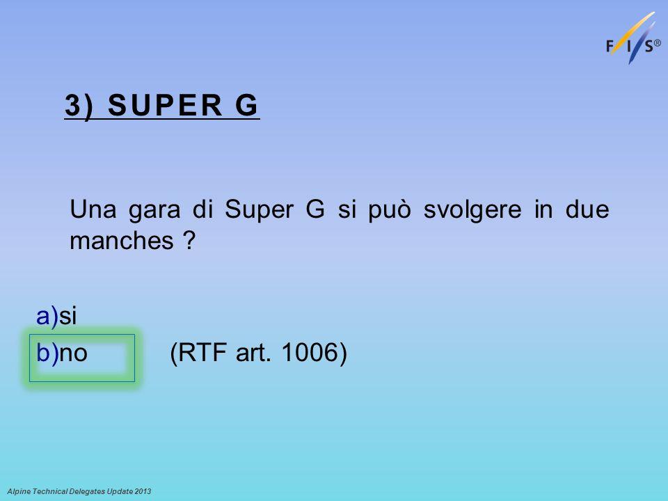 3) SUPER G Una gara di Super G si può svolgere in due manches ? a)si b)no (RTF art. 1006) Alpine Technical Delegates Update 2013