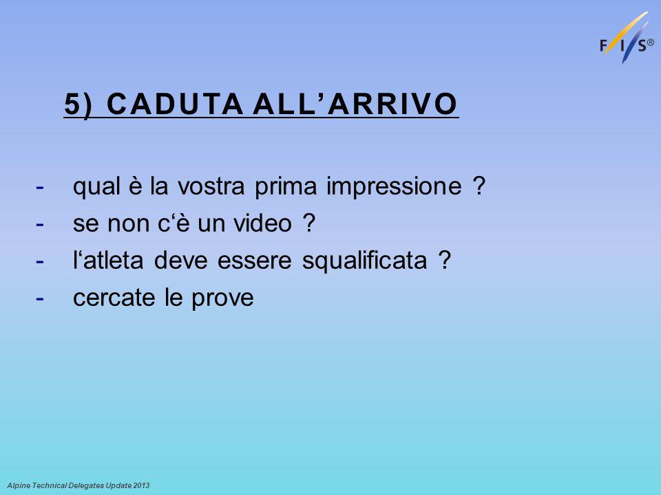 5) CADUTA ALLARRIVO -qual è la vostra prima impressione ? -se non cè un video ? -latleta deve essere squalificata ? -cercate le prove Alpine Technical