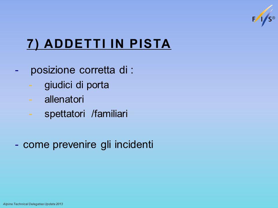 7) ADDETTI IN PISTA -posizione corretta di : -giudici di porta -allenatori -spettatori /familiari -come prevenire gli incidenti Alpine Technical Delegates Update 2013