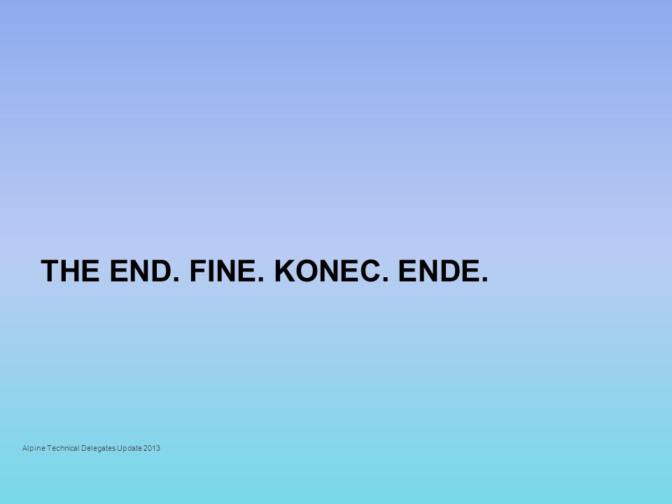 THE END. FINE. KONEC. ENDE. Alpine Technical Delegates Update 2013