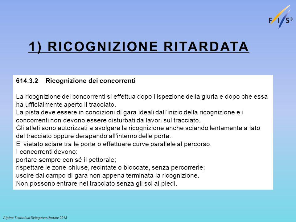 1) RICOGNIZIONE RITARDATA Alpine Technical Delegates Update 2013 614.3.2Ricognizione dei concorrenti La ricognizione dei concorrenti si effettua dopo l ispezione della giuria e dopo che essa ha ufficialmente aperto il tracciato.