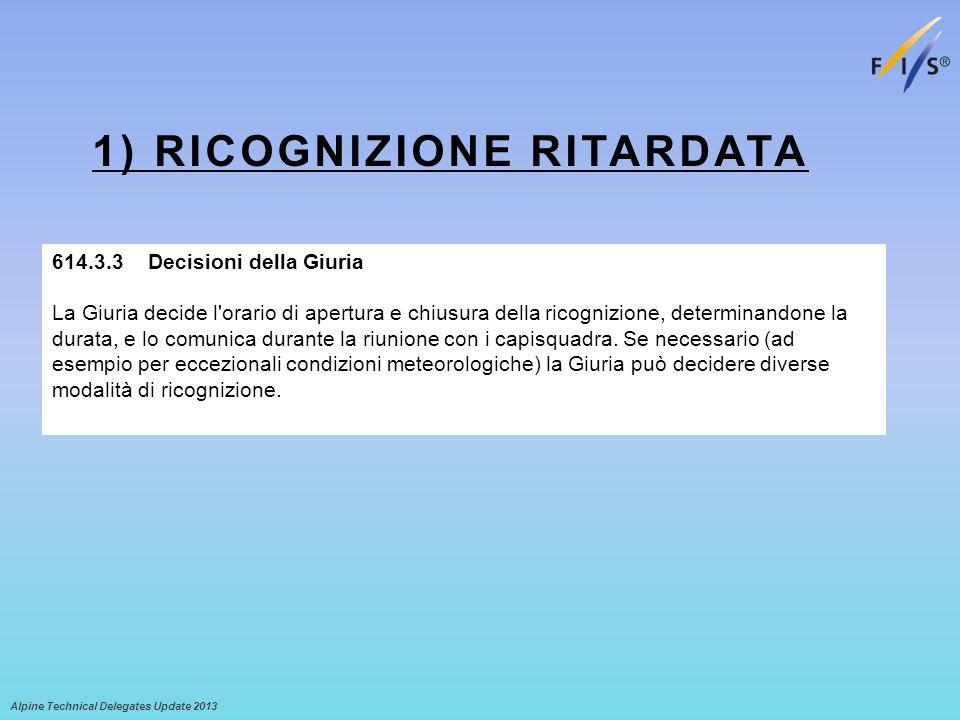 1) RICOGNIZIONE RITARDATA Alpine Technical Delegates Update 2013 614.3.3 Decisioni della Giuria La Giuria decide l orario di apertura e chiusura della ricognizione, determinandone la durata, e lo comunica durante la riunione con i capisquadra.
