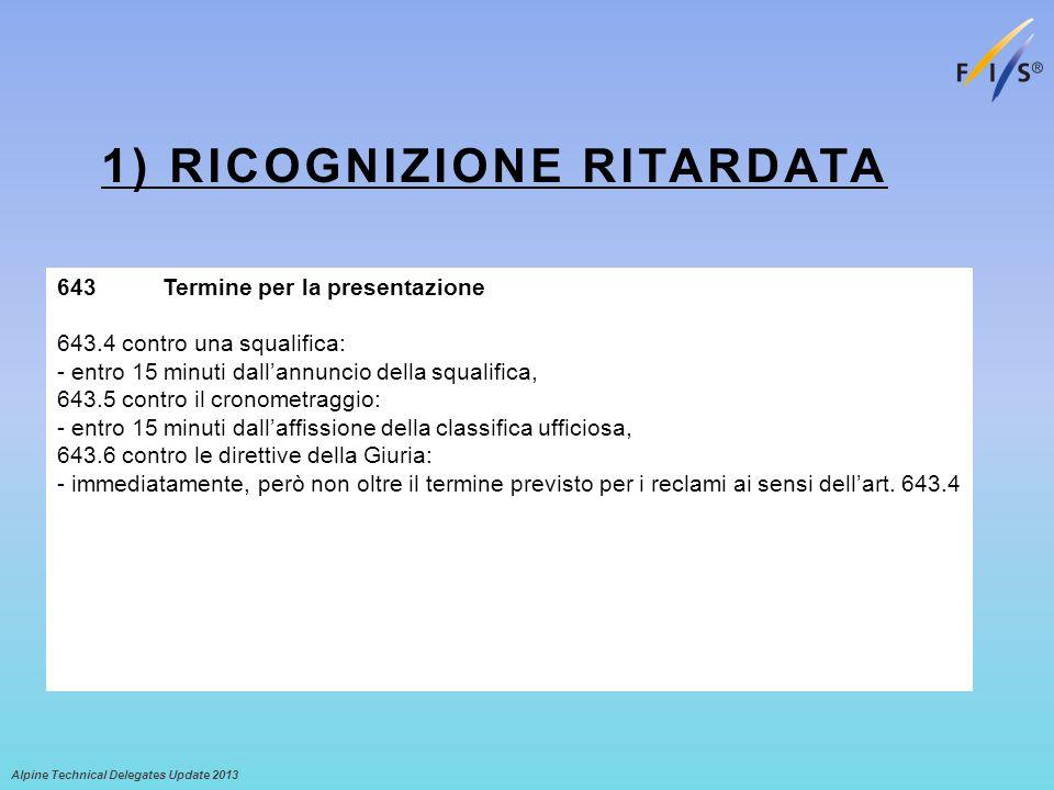 1) RICOGNIZIONE RITARDATA Alpine Technical Delegates Update 2013 643 Termine per la presentazione 643.4 contro una squalifica: - entro 15 minuti dalla