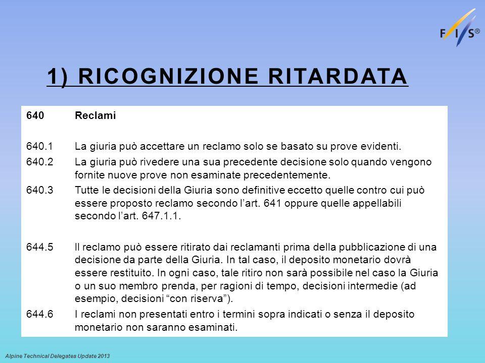 1) RICOGNIZIONE RITARDATA Alpine Technical Delegates Update 2013 640Reclami 640.1La giuria può accettare un reclamo solo se basato su prove evidenti.