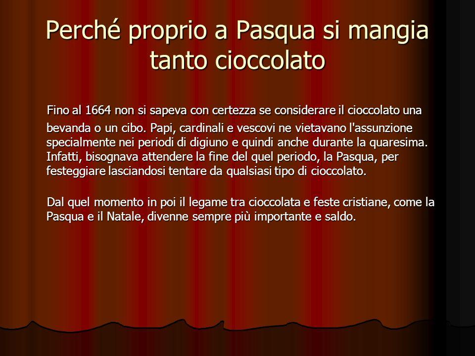 Perché proprio a Pasqua si mangia tanto cioccolato Fino al 1664 non si sapeva con certezza se considerare il cioccolato una bevanda o un cibo.