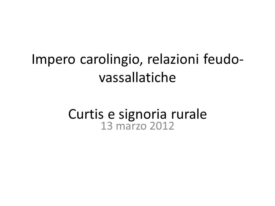 Impero carolingio, relazioni feudo- vassallatiche Curtis e signoria rurale 13 marzo 2012