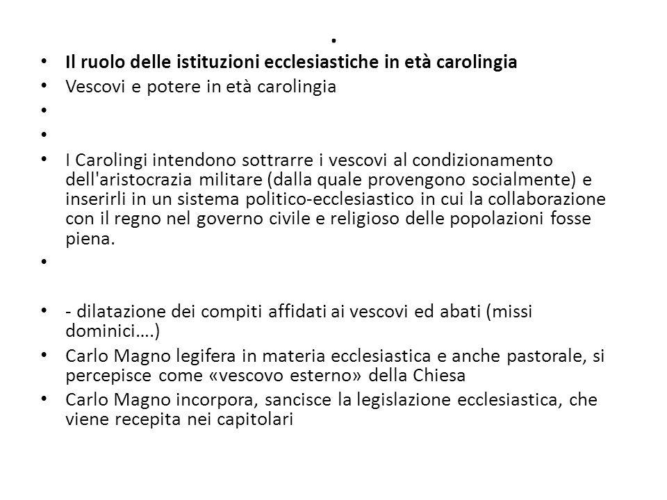 . Il ruolo delle istituzioni ecclesiastiche in età carolingia Vescovi e potere in età carolingia I Carolingi intendono sottrarre i vescovi al condizio
