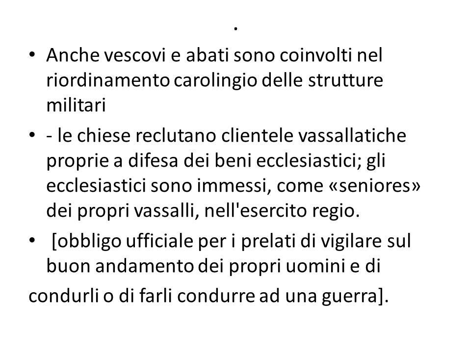 . Anche vescovi e abati sono coinvolti nel riordinamento carolingio delle strutture militari - le chiese reclutano clientele vassallatiche proprie a d