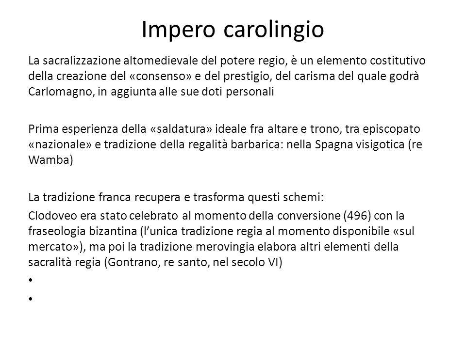 Impero carolingio La sacralizzazione altomedievale del potere regio, è un elemento costitutivo della creazione del «consenso» e del prestigio, del car