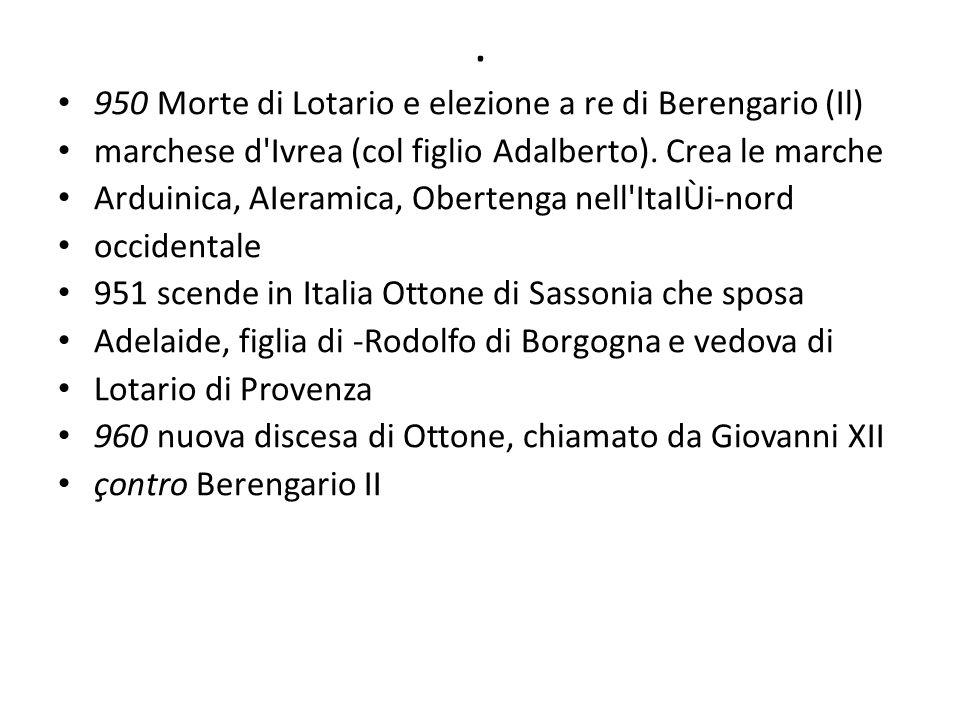 . 950 Morte di Lotario e elezione a re di Berengario (Il) marchese d'Ivrea (col figlio Adalberto). Crea le marche Arduinica, AIeramica, Obertenga nell