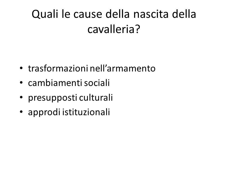 Quali le cause della nascita della cavalleria? trasformazioni nellarmamento cambiamenti sociali presupposti culturali approdi istituzionali