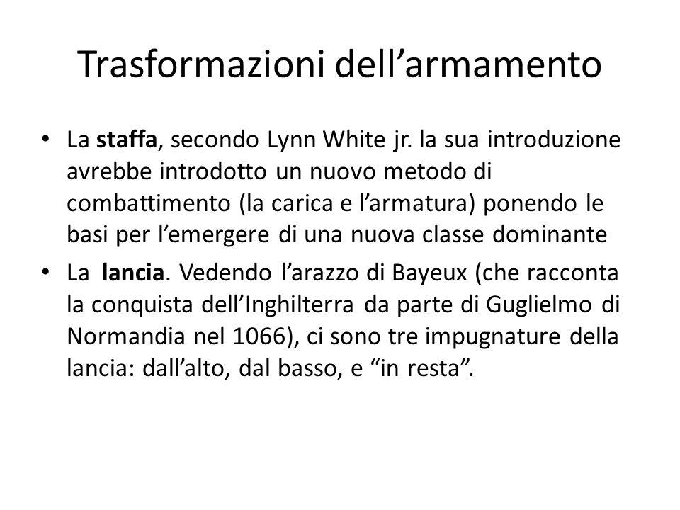 Trasformazioni dellarmamento La staffa, secondo Lynn White jr. la sua introduzione avrebbe introdotto un nuovo metodo di combattimento (la carica e la