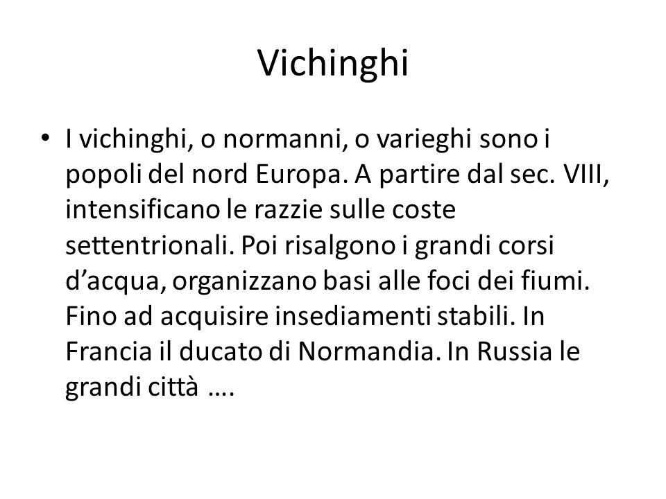Vichinghi I vichinghi, o normanni, o varieghi sono i popoli del nord Europa. A partire dal sec. VIII, intensificano le razzie sulle coste settentriona