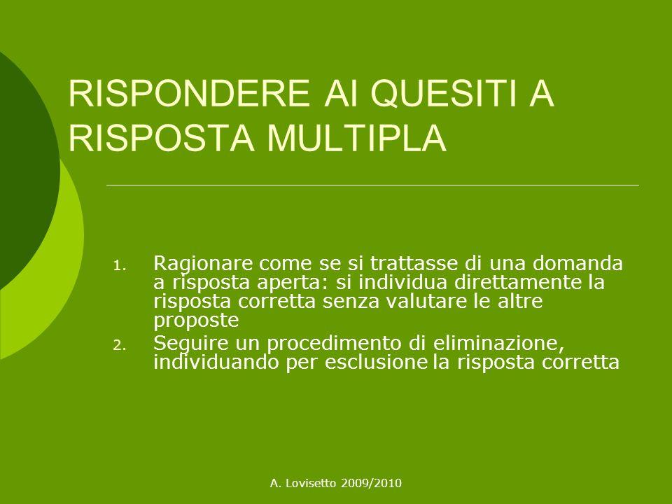 A. Lovisetto 2009/2010 RISPONDERE AI QUESITI A RISPOSTA MULTIPLA 1. Ragionare come se si trattasse di una domanda a risposta aperta: si individua dire