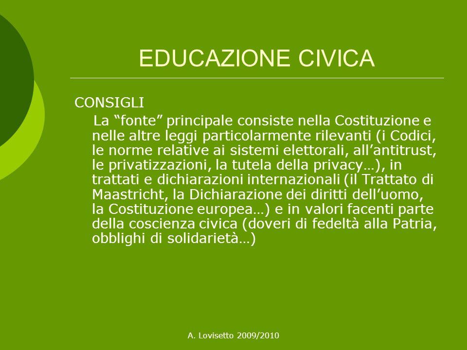 A. Lovisetto 2009/2010 EDUCAZIONE CIVICA CONSIGLI La fonte principale consiste nella Costituzione e nelle altre leggi particolarmente rilevanti (i Cod