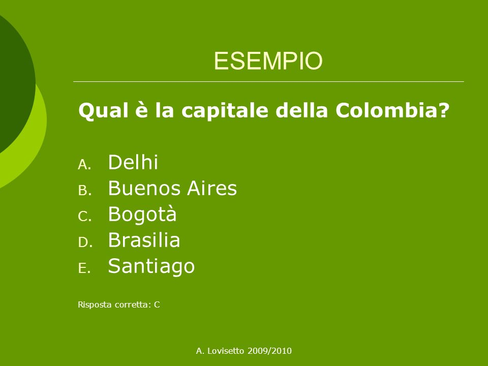 A. Lovisetto 2009/2010 ESEMPIO Qual è la capitale della Colombia? A. Delhi B. Buenos Aires C. Bogotà D. Brasilia E. Santiago Risposta corretta: C